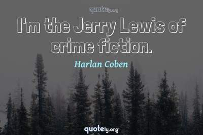 Photo Quote of I'm the Jerry Lewis of crime fiction.
