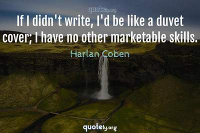 Photo Quote of If I didn't write, I'd be like a duvet cover; I have no other marketable skills.