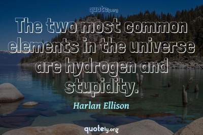 Photo Quote of The two most common elements in the universe are hydrogen and stupidity.