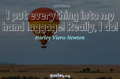 Photo Quote of I put everything into my hand luggage! Really, I do!