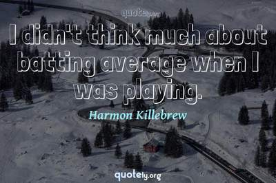 Photo Quote of I didn't think much about batting average when I was playing.