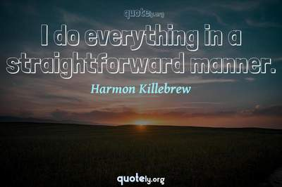 Photo Quote of I do everything in a straightforward manner.