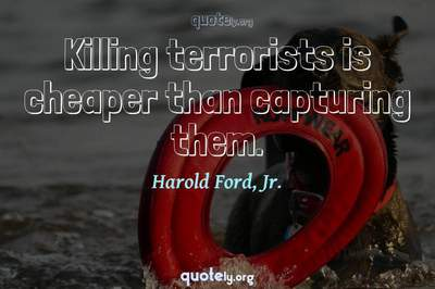 Photo Quote of Killing terrorists is cheaper than capturing them.