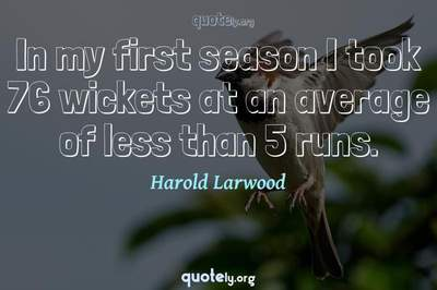 Photo Quote of In my first season I took 76 wickets at an average of less than 5 runs.