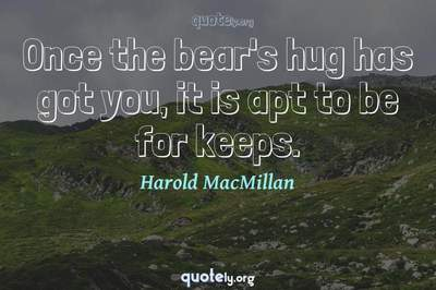 Photo Quote of Once the bear's hug has got you, it is apt to be for keeps.