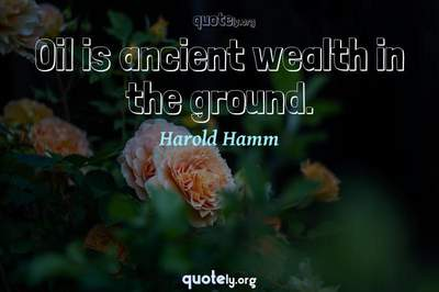 Photo Quote of Oil is ancient wealth in the ground.