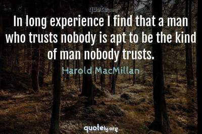 Photo Quote of In long experience I find that a man who trusts nobody is apt to be the kind of man nobody trusts.