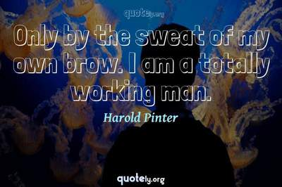 Photo Quote of Only by the sweat of my own brow. I am a totally working man.