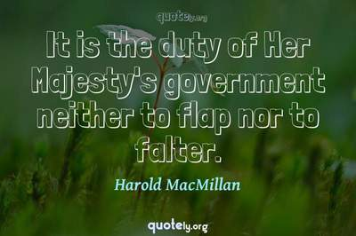 Photo Quote of It is the duty of Her Majesty's government neither to flap nor to falter.