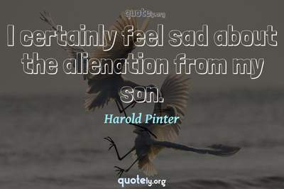 Photo Quote of I certainly feel sad about the alienation from my son.