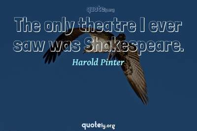 Photo Quote of The only theatre I ever saw was Shakespeare.