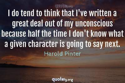 Photo Quote of I do tend to think that I've written a great deal out of my unconscious because half the time I don't know what a given character is going to say next.