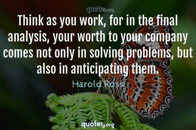 Photo Quote of Think as you work, for in the final analysis, your worth to your company comes not only in solving problems, but also in anticipating them.