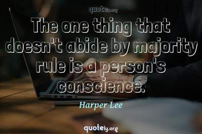 Photo Quote of The one thing that doesn't abide by majority rule is a person's conscience.
