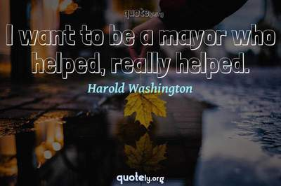 Photo Quote of I want to be a mayor who helped, really helped.
