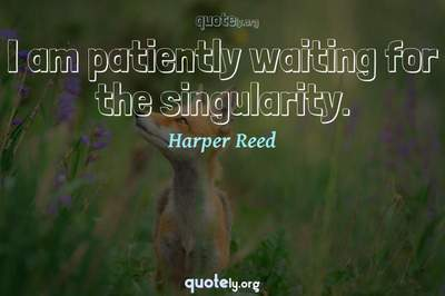 Photo Quote of I am patiently waiting for the singularity.