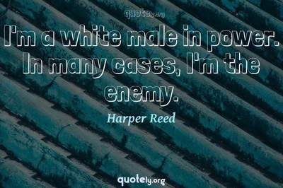 Photo Quote of I'm a white male in power. In many cases, I'm the enemy.