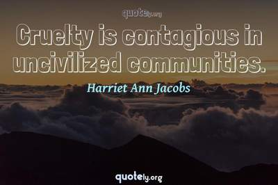 Photo Quote of Cruelty is contagious in uncivilized communities.