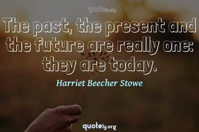 Photo Quote of The past, the present and the future are really one: they are today.