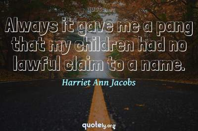 Photo Quote of Always it gave me a pang that my children had no lawful claim to a name.