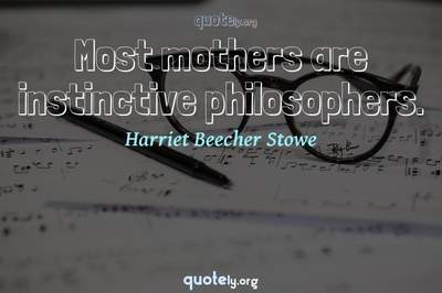 Photo Quote of Most mothers are instinctive philosophers.