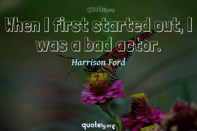 Photo Quote of When I first started out, I was a bad actor.