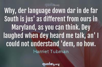 Photo Quote of Why, der language down dar in de far South is jus' as different from ours in Maryland, as you can think. Dey laughed when dey heard me talk, an' I could not understand 'dem, no how.