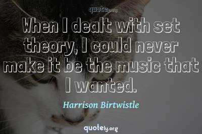 Photo Quote of When I dealt with set theory, I could never make it be the music that I wanted.