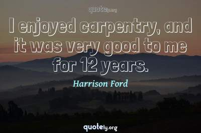 Photo Quote of I enjoyed carpentry, and it was very good to me for 12 years.