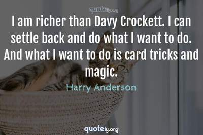 Photo Quote of I am richer than Davy Crockett. I can settle back and do what I want to do. And what I want to do is card tricks and magic.