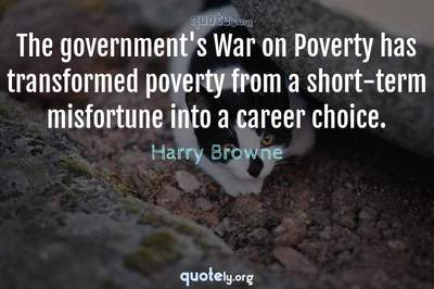 Photo Quote of The government's War on Poverty has transformed poverty from a short-term misfortune into a career choice.