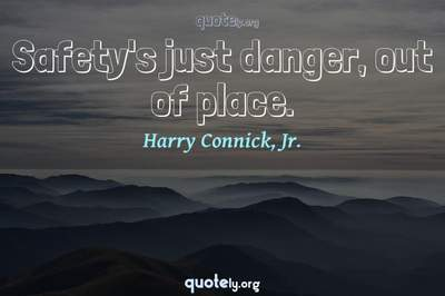 Photo Quote of Safety's just danger, out of place.