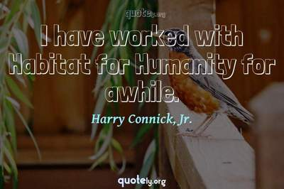 Photo Quote of I have worked with Habitat for Humanity for awhile.