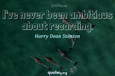 Photo Quote of I've never been ambitious about recording.