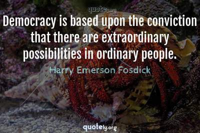 Photo Quote of Democracy is based upon the conviction that there are extraordinary possibilities in ordinary people.