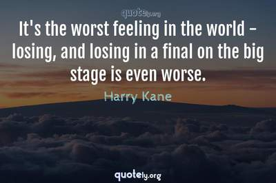 Photo Quote of It's the worst feeling in the world - losing, and losing in a final on the big stage is even worse.