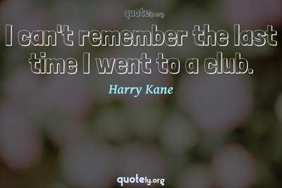 Photo Quote of I can't remember the last time I went to a club.