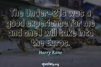Photo Quote of The Under-21s was a good experience for me and one I will take into the Euros.