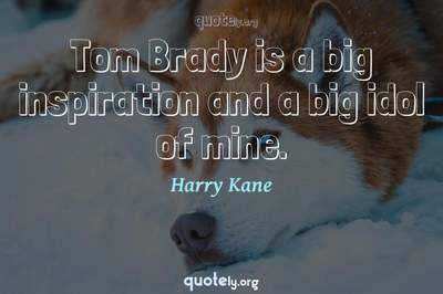Photo Quote of Tom Brady is a big inspiration and a big idol of mine.