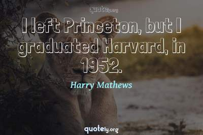 Photo Quote of I left Princeton, but I graduated Harvard, in 1952.