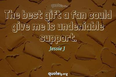 Photo Quote of The best gift a fan could give me is undeniable support.