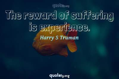 Photo Quote of The reward of suffering is experience.