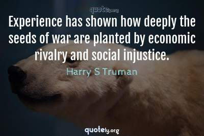 Photo Quote of Experience has shown how deeply the seeds of war are planted by economic rivalry and social injustice.