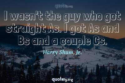 Photo Quote of I wasn't the guy who got straight As. I got As and Bs and a couple Cs.