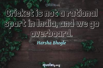 Photo Quote of Cricket is not a rational sport in India, and we go overboard.