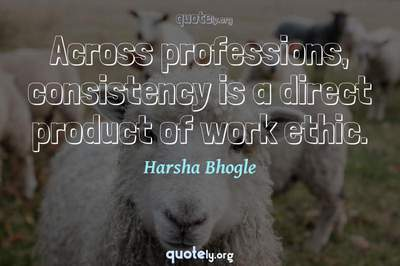 Photo Quote of Across professions, consistency is a direct product of work ethic.