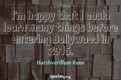 Photo Quote of I'm happy that I could learn many things before entering Bollywood in 2015.