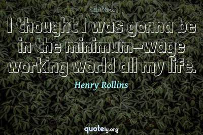 Photo Quote of I thought I was gonna be in the minimum-wage working world all my life.