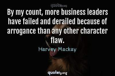 Photo Quote of By my count, more business leaders have failed and derailed because of arrogance than any other character flaw.