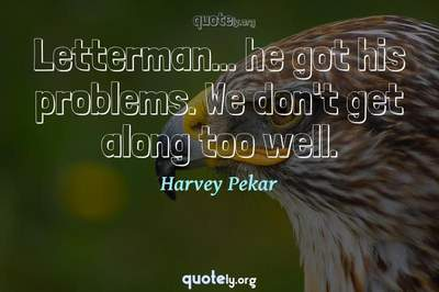 Photo Quote of Letterman... he got his problems. We don't get along too well.